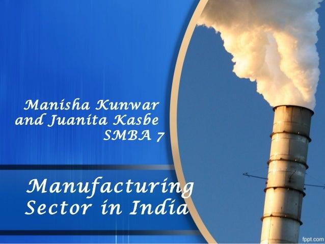 Manufacturing Sector in India Manisha Kunwar and Juanita Kasbe SMBA 7