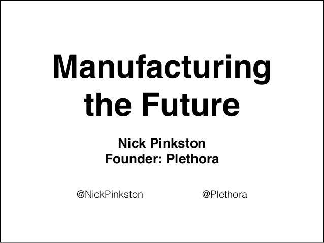 Manufacturing! the Future Nick Pinkston ! Founder: Plethora @NickPinkston @Plethora