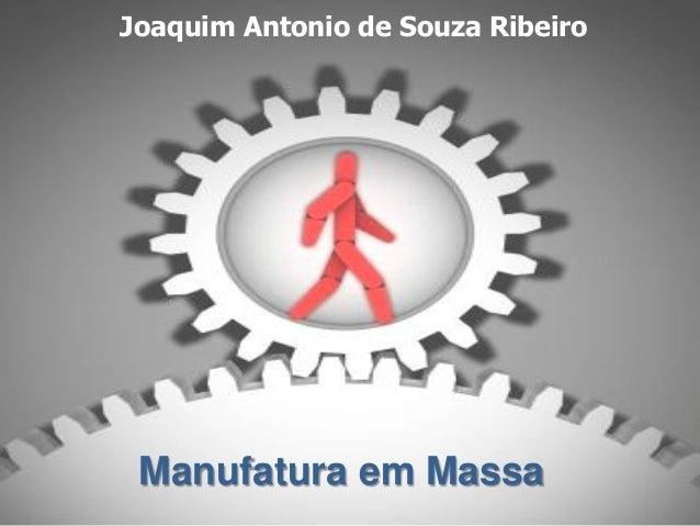 Joaquim Antonio de Souza RibeiroManufatura em Massa       Manufatura em Massa