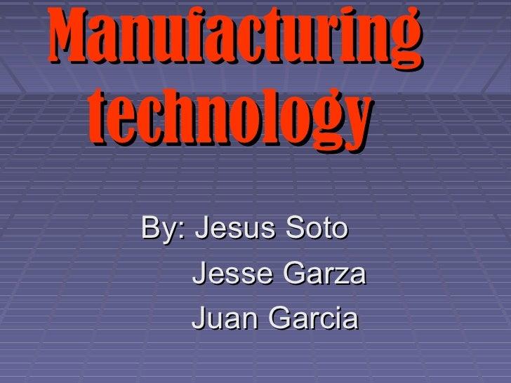 Manufacturing technology   By: Jesus Soto       Jesse Garza       Juan Garcia
