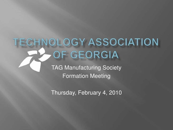 Technology Association of Georgia<br />TAG Manufacturing Society<br />Formation Meeting<br />Thursday, February 4, 2010<br />