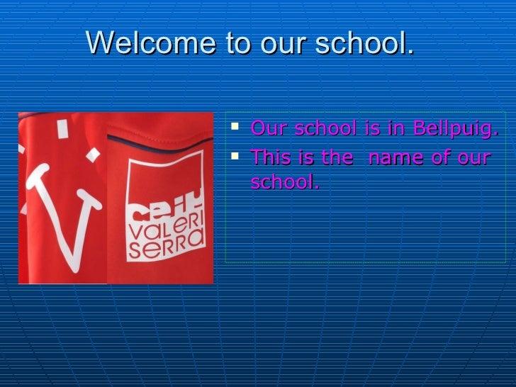 Welcome to our school.  <ul><li>Our school is in Bellpuig. </li></ul><ul><li>This is the  name of our school. </li></ul>