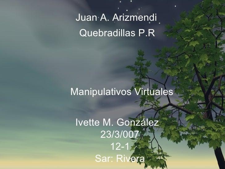 Juan A. Arizmendi Quebradillas P.R Manipulativos Virtuales Ivette M.  González   23/3/007 12-1 Sar: Rivera