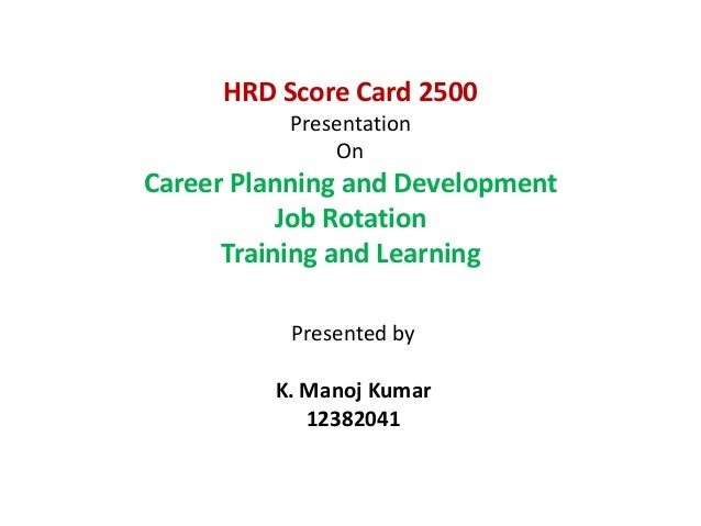 HRD Score Card 2500 Presentation On  Career Planning and Development Job Rotation Training and Learning Presented by K. Ma...
