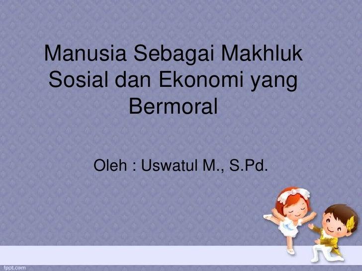 Manusia Sebagai MakhlukSosial dan Ekonomi yang        Bermoral    Oleh : Uswatul M., S.Pd.