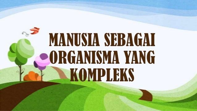 MANUSIA SEBAGAIORGANISMA YANG  KOMPLEKS