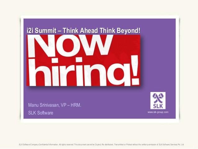 i2i Summit – Think Ahead Think Beyond!           Manu Srinivasan, VP – HRM.           SLK SoftwareSLK Software Company Con...