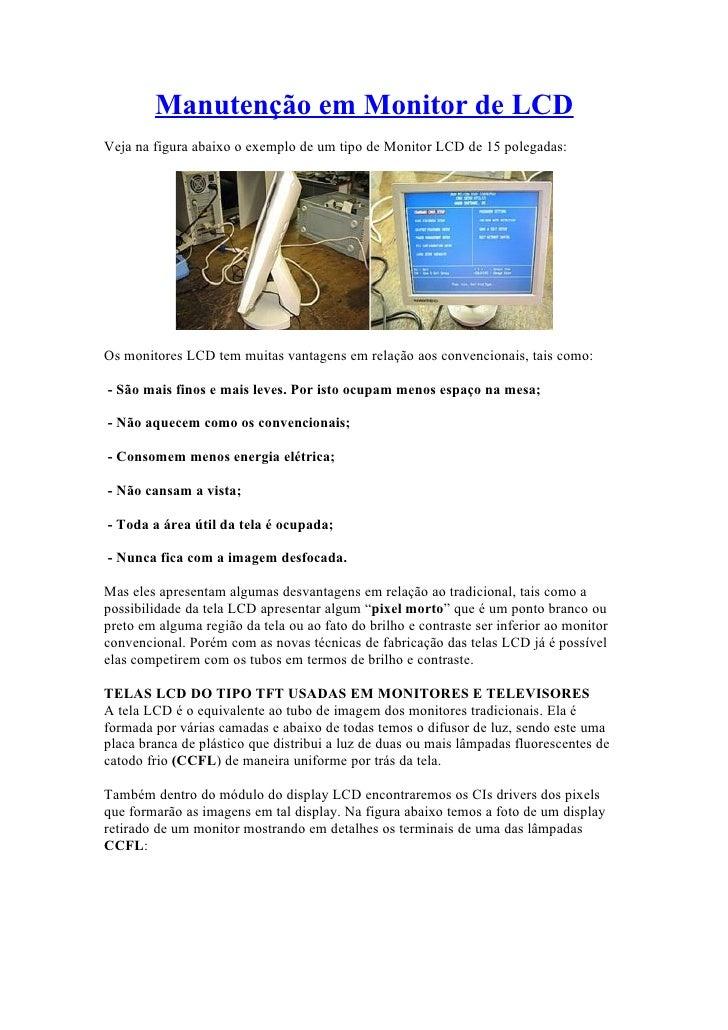 Manutenção em Monitor de LCD Veja na figura abaixo o exemplo de um tipo de Monitor LCD de 15 polegadas:     Os monitores L...