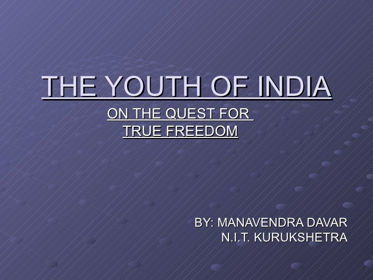 THE YOUTH OF INDIA    ON THE QUEST FOR     TRUE FREEDOM             BY: MANAVENDRA DAVAR                 N.I.T. KURUKSHETRA