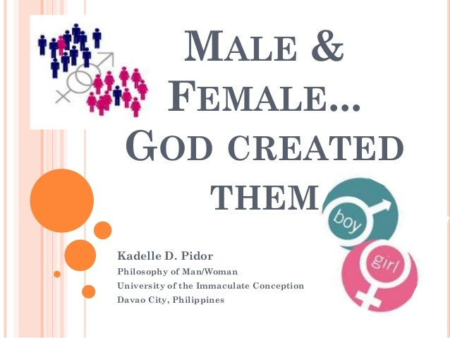 MALE &          FEMALE... GOD CREATED                   THEMKadelle D. PidorPhilosophy of Man/WomanUniversity of the Immac...