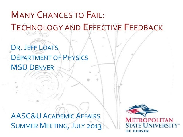 … MANY CHANCES TO FAIL: TECHNOLOGY AND EFFECTIVE FEEDBACK DR. JEFF LOATS DEPARTMENT OF PHYSICS MSU DENVER AASC&UACADEMIC A...