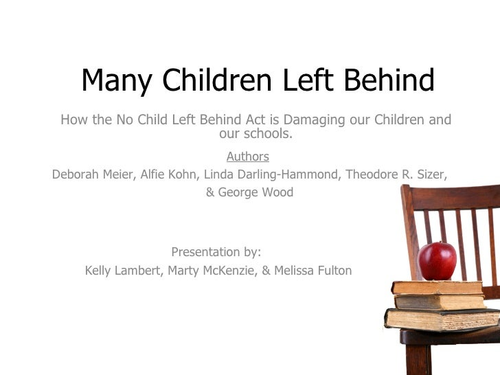 Many Children Left Behind How the No Child Left Behind Act is Damaging our Children and our schools. Authors Deborah Meier...