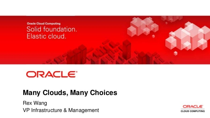 Many Clouds, Many Choices       Rex Wang1       VP Infrastructure & Management    Copyright © 2011, Oracle and/or its affi...