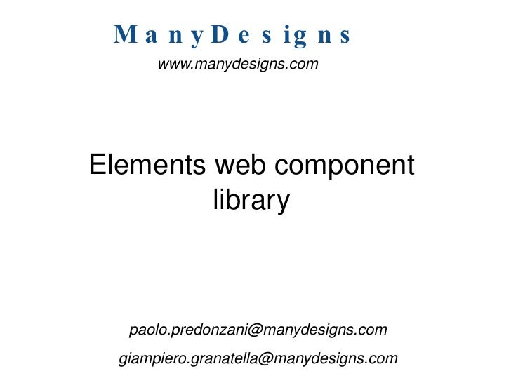 Elements web component library <ul><li>[email_address] </li></ul><ul><li>[email_address] </li></ul><ul><ul><li>www.manydes...