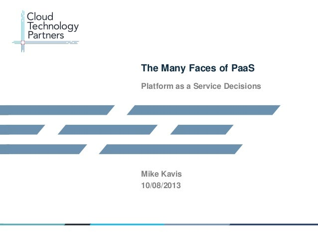 © 2013 Cloud Technology Partners, Inc. / Confidential 1 The Many Faces of PaaS Platform as a Service Decisions Mike Kavis ...