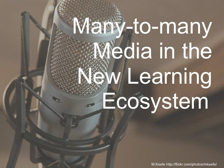 Many-to-many Media in the New Learning Ecosystem   M.Keefe http://flickr.com/photos/mkeefe/
