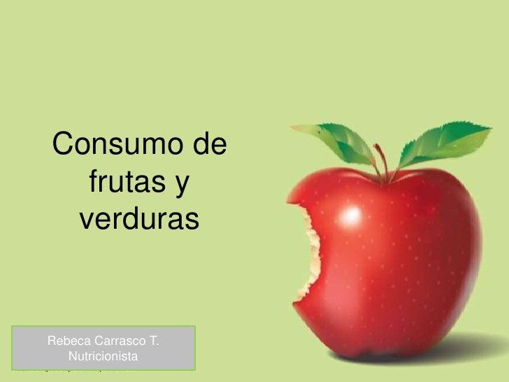 Consumo de frutas y verduras<br />Rebeca Carrasco T.<br />Nutricionista<br />