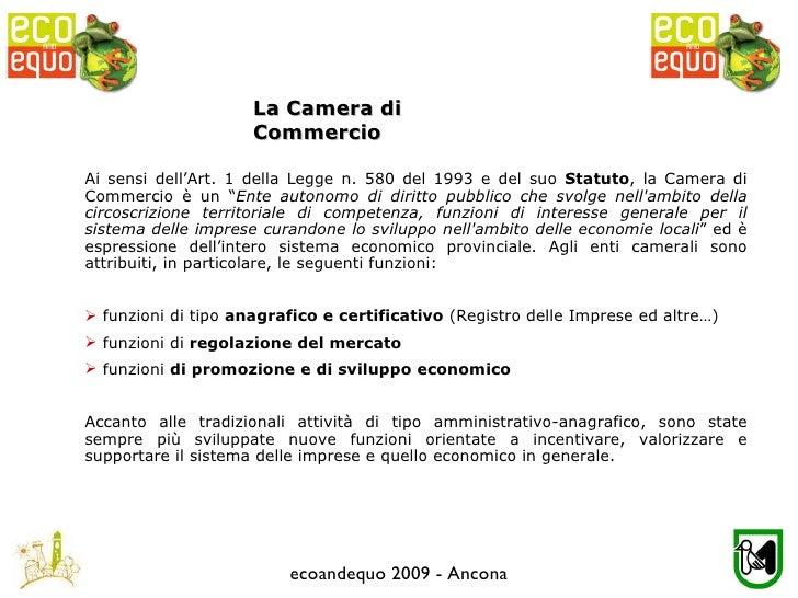 ecoandequo 2009 - Ancona <ul><li>Ai sensi dell'Art. 1 della Legge n. 580 del 1993 e del suo  Statuto , la Camera di Commer...
