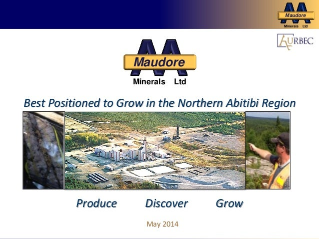Grow Production for Cash Flow and Future Growth Maudore Minerals Ltd May 2014 Best Positioned to Grow in the Northern Abit...