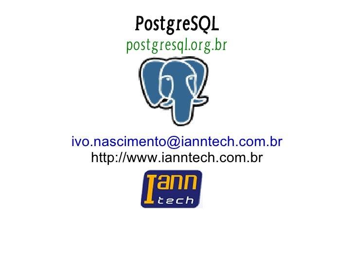 PostgreSQL        postgresql.org.br     ivo.nascimento@ianntech.com.br    http://www.ianntech.com.br