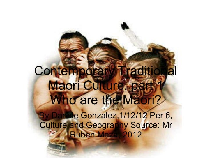 Contemporary Traditional Maori Culture, part 1 Who are the Maori? By Dannie Gonzalez,1/12/12 Per 6, Culture and Geography ...