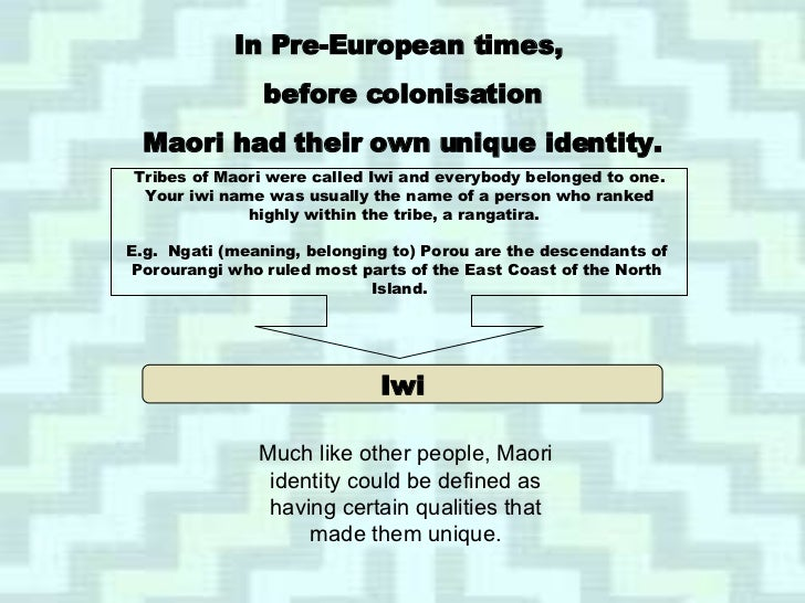 Iwi In Pre-European times,  before colonisation Maori had their own unique identity. Tribes of Maori were called Iwi and e...