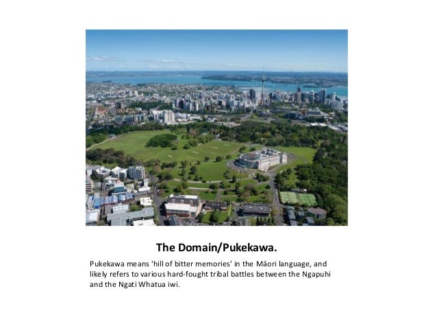 The Domain/Pukekawa.Pukekawa means hill of bitter memories in the Māori language, andlikely refers to various hard-fought ...