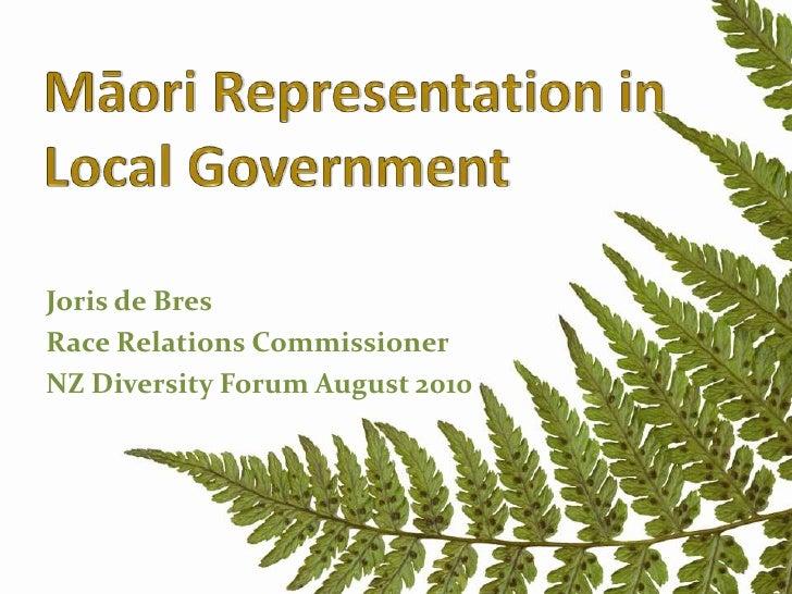 MāoriRepresentationinLocalGovernment<br />Joris de Bres<br />Race Relations Commissioner<br />NZ Diversity Forum August 20...