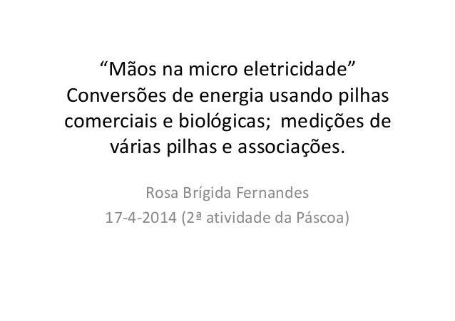"""Rosa Brígida Fernandes 17-4-2014 (2ª atividade da Páscoa) """"Mãos na micro eletricidade"""" Conversões de energia usando pilhas..."""