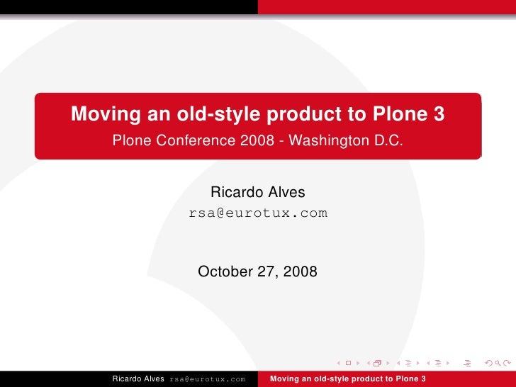 Moving an old-style product to Plone 3     Plone Conference 2008 - Washington D.C.                         Ricardo Alves  ...
