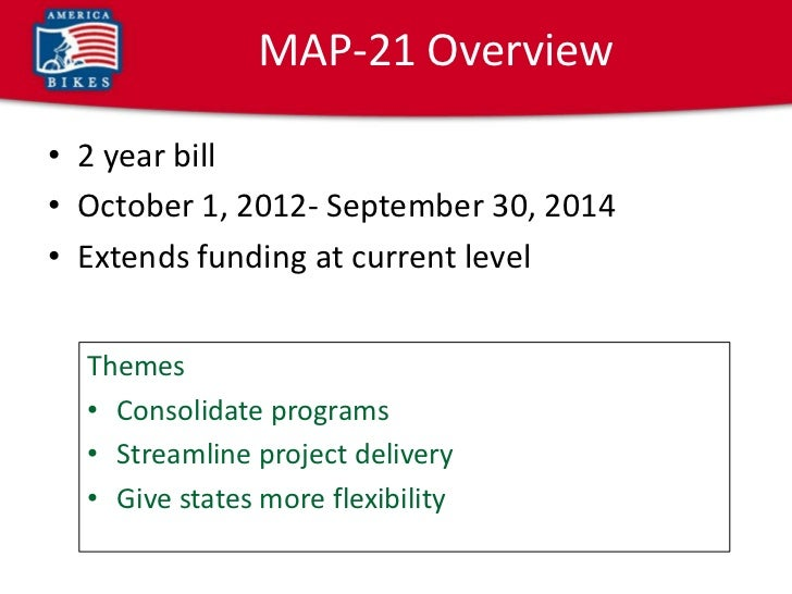 MAP-21 Overview• 2 year bill• October 1, 2012- September 30, 2014• Extends funding at current level  Themes  • Consolidate...