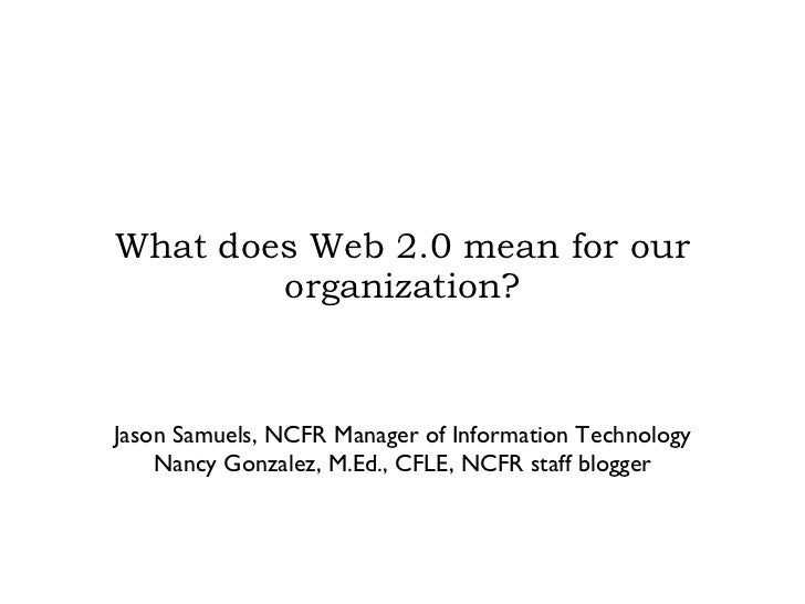 What does Web 2.0 mean for our organization? Jason Samuels, NCFR Manager of Information Technology Nancy Gonzalez, M.Ed., ...