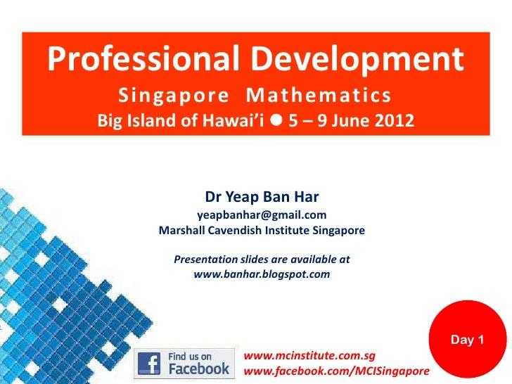 Professional Development    Singapore Mathematics  Big Island of Hawai'i  5 – 9 June 2012                 Dr Yeap Ban Har...