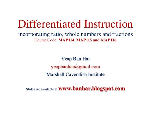 Differentiated Instructionincorporating ratio, whole numbers and fractionsCourse Code: MAP114, MAP115 and MAP116Yeap Ban H...