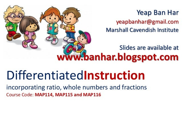DifferentiatedInstructionincorporating ratio, whole numbers and fractionsCourse Code: MAP114, MAP115 and MAP116Yeap Ban Ha...