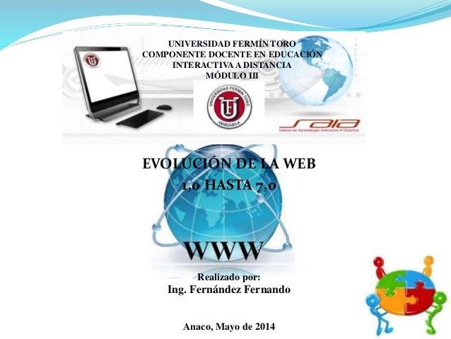 UNIVERSIDAD FERMÍN TORO COMPONENTE DOCENTE EN EDUCACIÓN INTERACTIVA A DISTANCIA MÓDULO III EVOLUCIÓN DE LA WEB 1,0 HASTA 7...