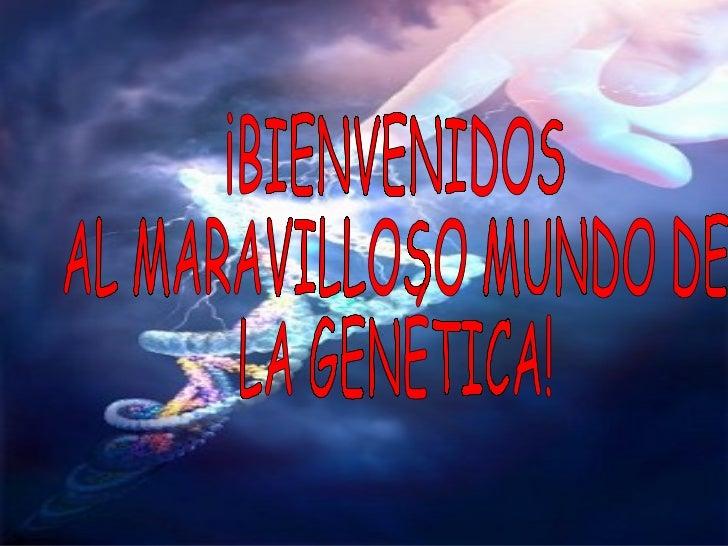 ¡BIENVENIDOS  AL MARAVILLOSO MUNDO DE  LA GENÉTICA!