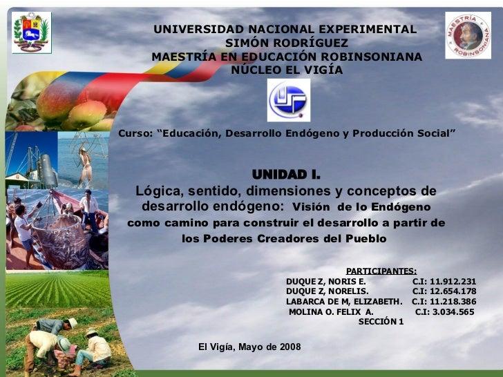 UNIDAD I. Lógica, sentido, dimensiones y conceptos de desarrollo endógeno:  Visión  de lo Endógeno como camino para constr...