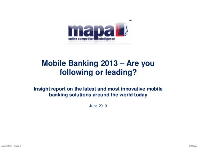 June 2013 – Page 1 © MapaMobile Banking 2013 – Are youfollowing or leading?Insight report on the latest and most innovativ...