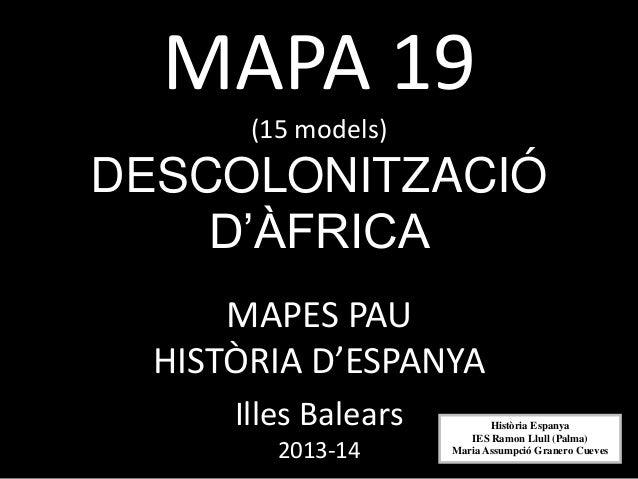 MAPA 19 (15 models) DESCOLONITZACIÓ D'ÀFRICA MAPES PAU HISTÒRIA D'ESPANYA Illes Balears 2013-14 Història Espanya IES Ramon...