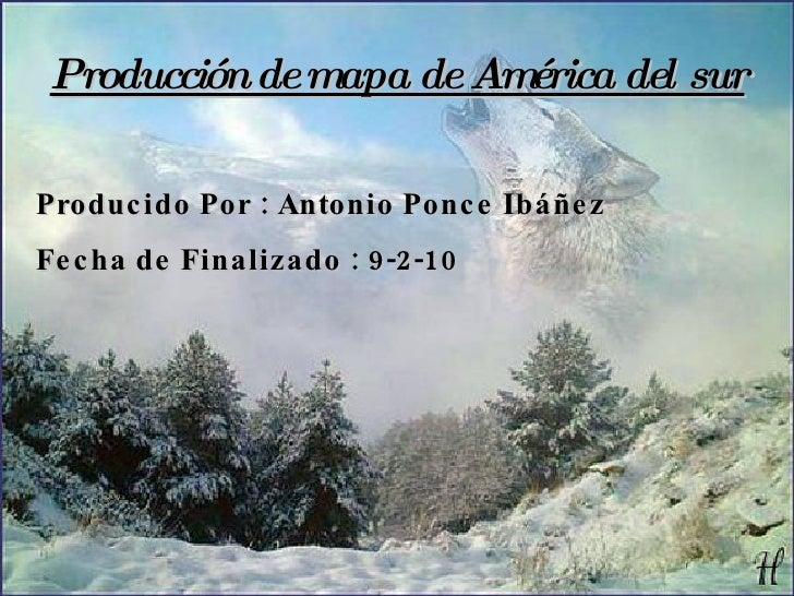 Producción de mapa de América del sur Producido Por : Antonio Ponce Ibáñez Fecha de Finalizado : 9-2-10