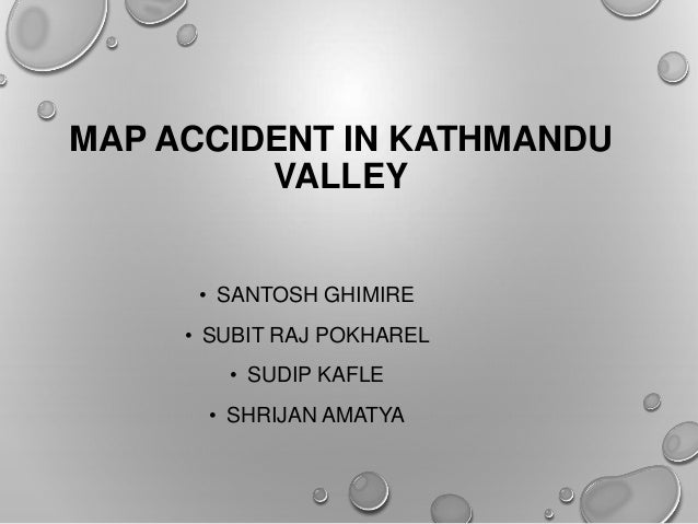 MAP ACCIDENT IN KATHMANDUVALLEY• SANTOSH GHIMIRE• SUBIT RAJ POKHAREL• SUDIP KAFLE• SHRIJAN AMATYA