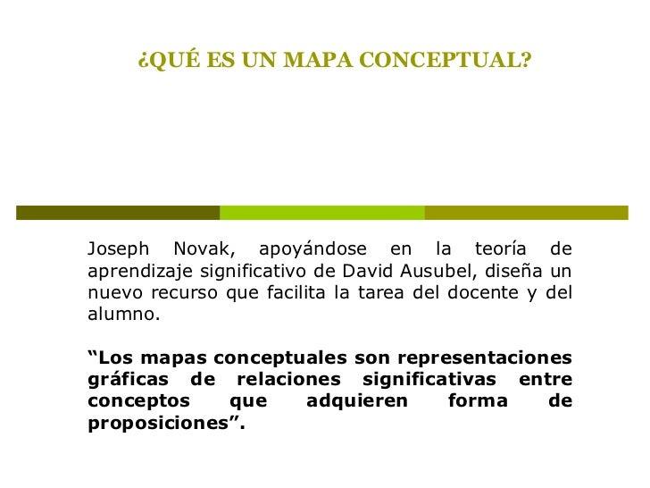 ¿QUÉ ES UN MAPA CONCEPTUAL?<br />Joseph Novak, apoyándose en la teoría de aprendizaje significativo de David Ausubel, dise...