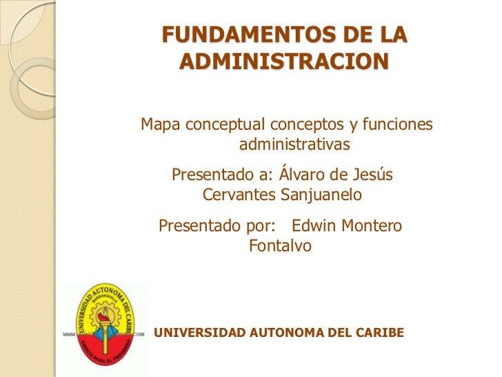 FUNDAMENTOS DE LA ADMINISTRACION<br />Mapa conceptual conceptos y funciones administrativas<br />Presentado a: Álvaro de J...