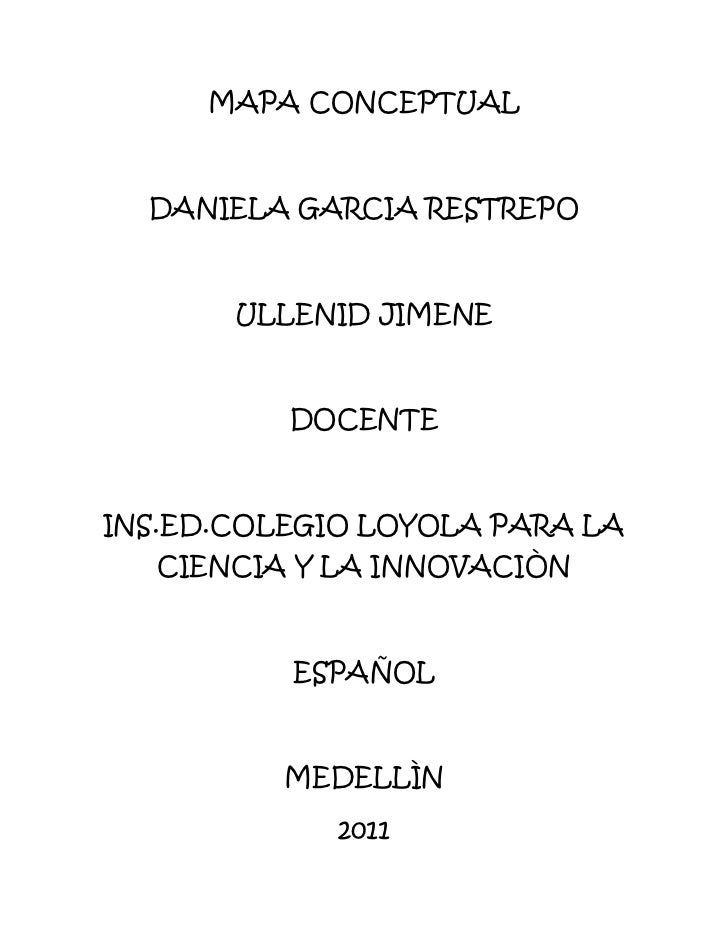 MAPA CONCEPTUAL<br />DANIELA GARCIA RESTREPO<br />ULLENID JIMENE<br />DOCENTE<br />INS.ED.COLEGIO LOYOLA PARA LA CIENCIA Y...