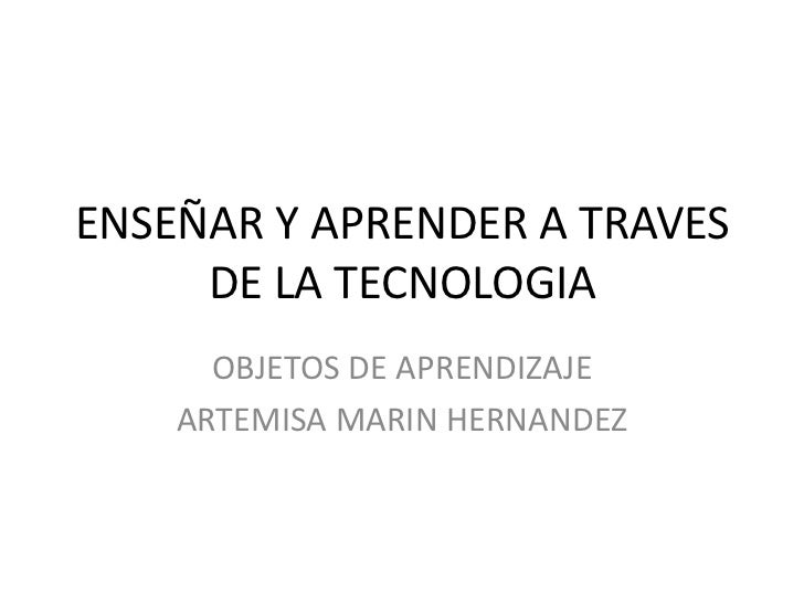 ENSEÑAR Y APRENDER A TRAVES     DE LA TECNOLOGIA      OBJETOS DE APRENDIZAJE    ARTEMISA MARIN HERNANDEZ