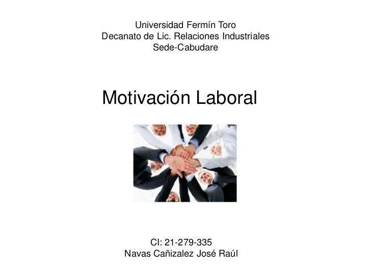 Universidad Fermín ToroDecanato de Lic. Relaciones Industriales           Sede-CabudareMotivación Laboral          CI: 21-...