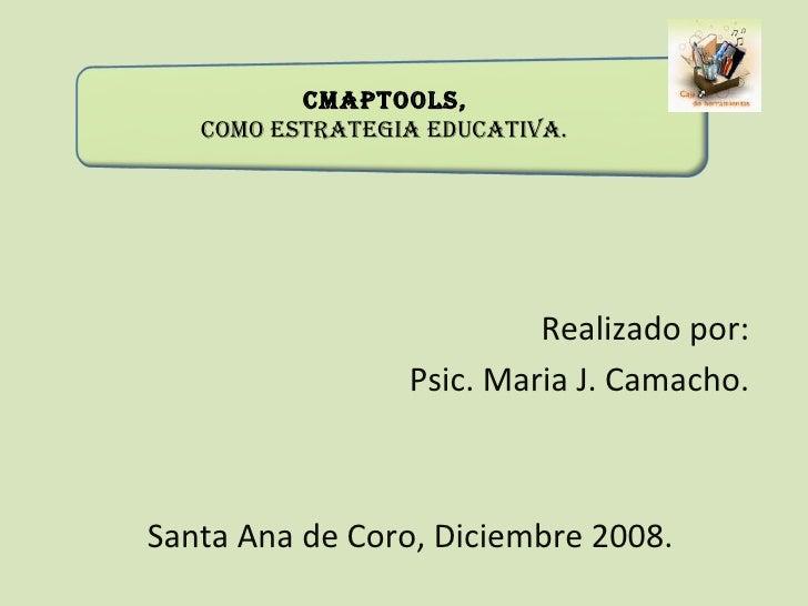 CmapTools,  como Estrategia Educativa. Realizado por: Psic. Maria J. Camacho. Santa Ana de Coro, Diciembre 2008.