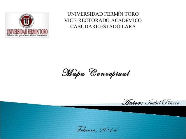 UNIVERSIDAD FERMÍN TORO VICE-RECTORADO ACADÉMICO CABUDARE ESTADO LARA  Mapa Conceptual Autor: Isabel Piñero  Febrero, 2014