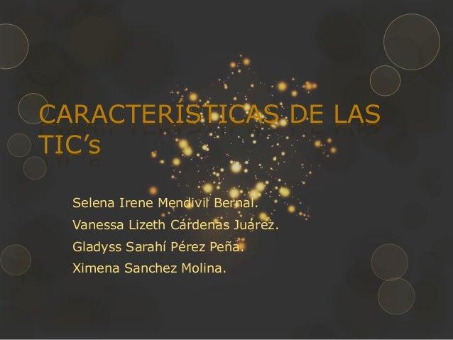 CARACTERÍSTICAS DE LAS TIC's Selena Irene Mendivil Bernal. Vanessa Lizeth Cárdenas Juárez. Gladyss Sarahí Pérez Peña. Xime...